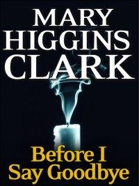 Mary Higgins Clark - Before I Say Good-Bye, e-kirja