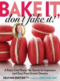 Heather Bertinetti - Bake It, Don't Fake It!, e-kirja