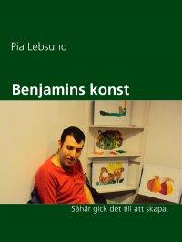 Pia Lebsund - Benjamins konst: Så här gick det till att skapa., e-kirja